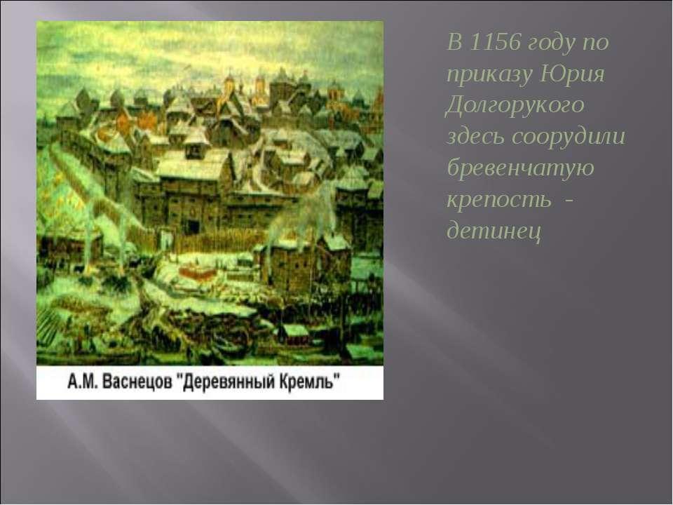 В 1156 году по приказу Юрия Долгорукого здесь соорудили бревенчатую крепость ...