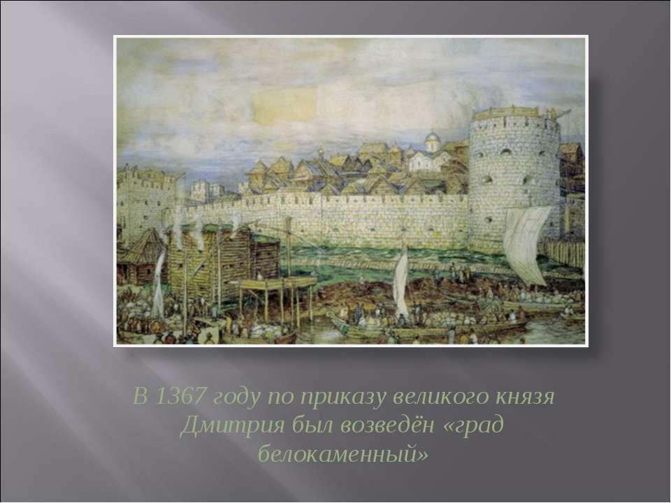 В 1367 году по приказу великого князя Дмитрия был возведён «град белокаменный»