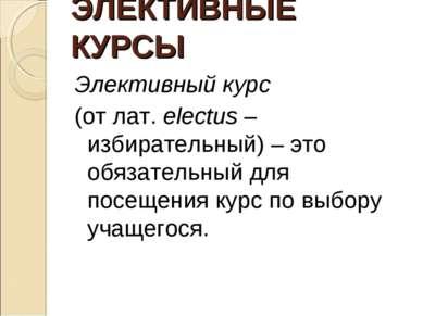 ЭЛЕКТИВНЫЕ КУРСЫ Элективный курс (от лат. electus – избирательный) – это обяз...