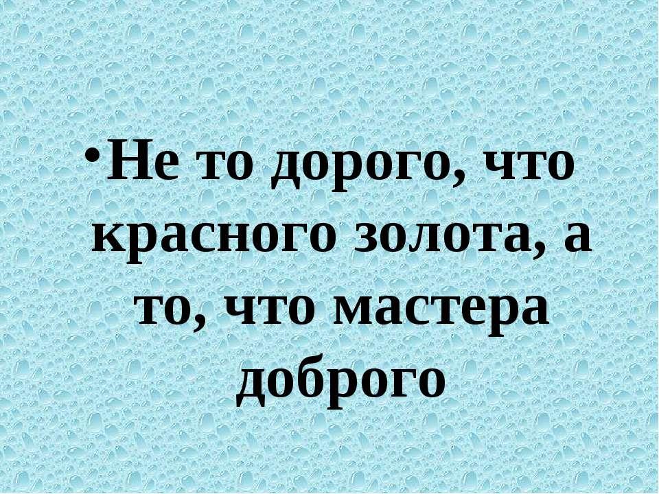 Не то дорого, что красного золота, а то, что мастера доброго
