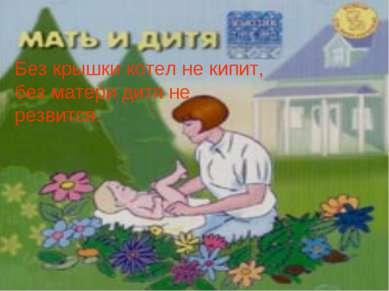 Без крышки котел не кипит, без матери дитя не резвится.