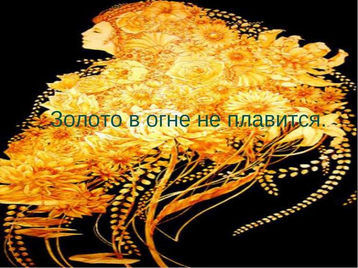 Золото в огне не плавится.