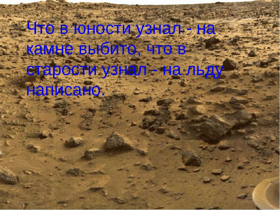 Что в юности узнал - на камне выбито, что в старости узнал - на льду написано.