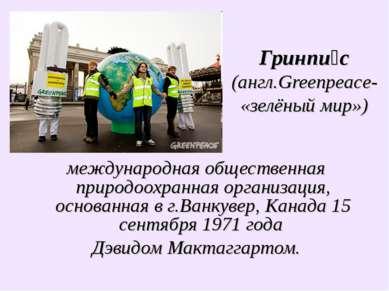 Гринпи с (англ.Greenpeace-«зелёный мир») международная общественная природоох...