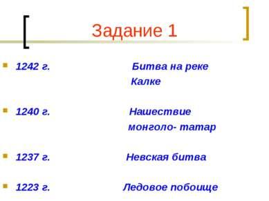 Задание 1 1242 г. Битва на реке Калке 1240 г. Нашествие монголо- татар 1237 г...