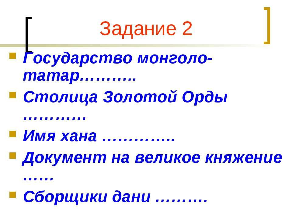 Задание 2 Государство монголо-татар……….. Столица Золотой Орды ………… Имя хана …...