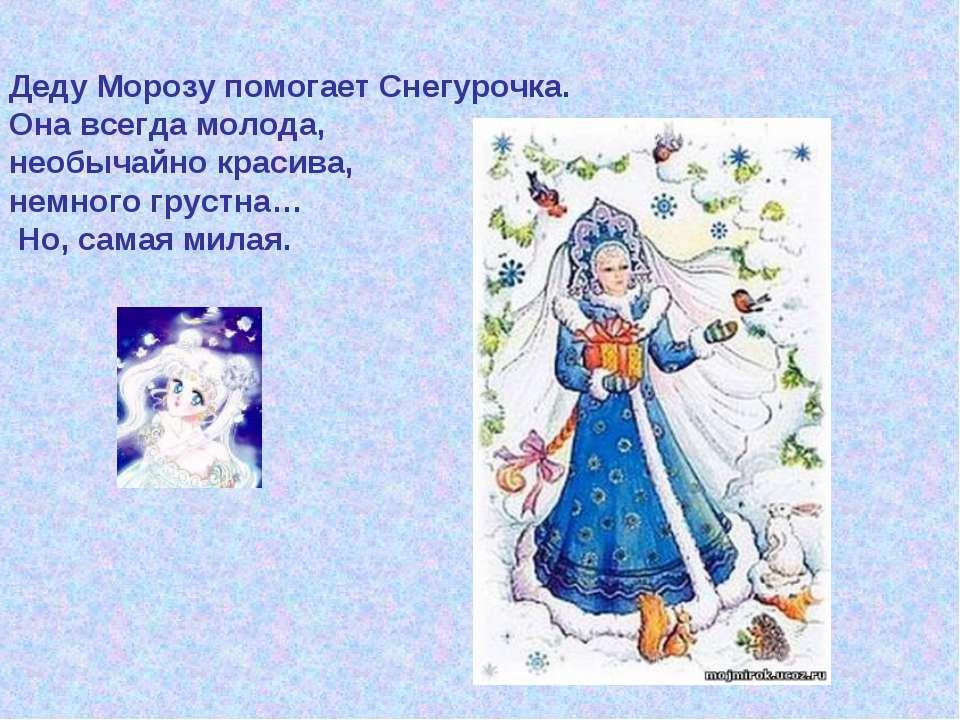 Деду Морозу помогает Снегурочка. Она всегда молода, необычайно красива, немно...