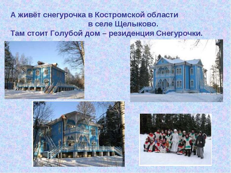А живёт снегурочка в Костромской области в селе Щелыково. Там стоит Голубой д...