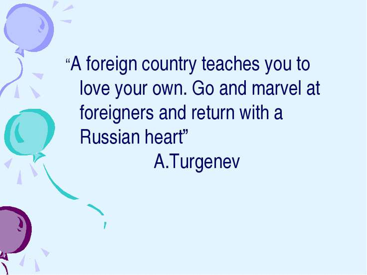 """A foreign country teaches you to love your own. Go and marvel at foreigners ..."