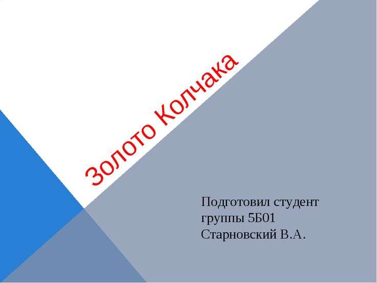 Золото Колчака Подготовил студент группы 5Б01 Старновский В.А.