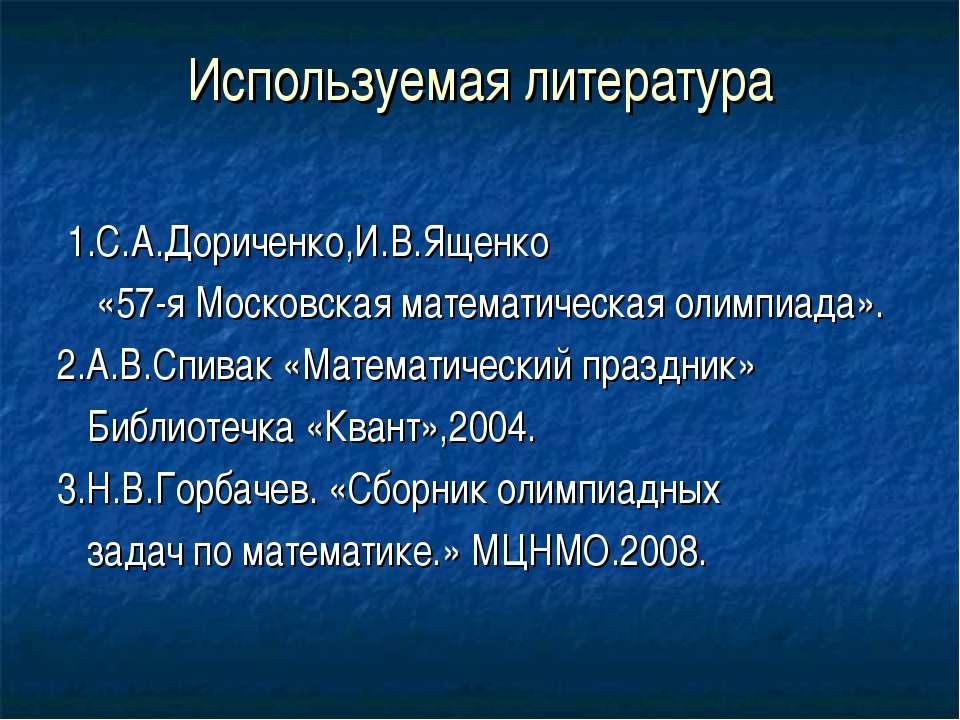 Используемая литература 1.С.А.Дориченко,И.В.Ященко «57-я Московская математич...