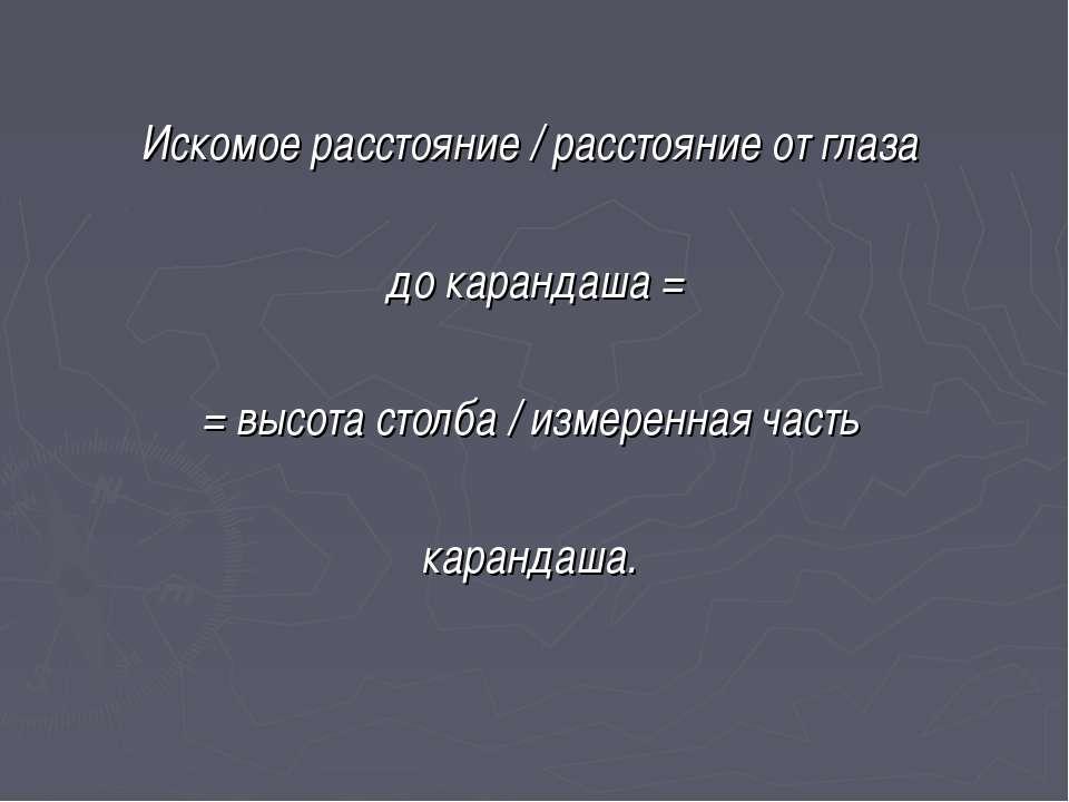 Искомое расстояние / расстояние от глаза до карандаша = = высота столба / изм...
