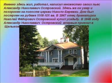 Именно здесь жил, работал, написал множество своих пьес Александр Николаевич ...