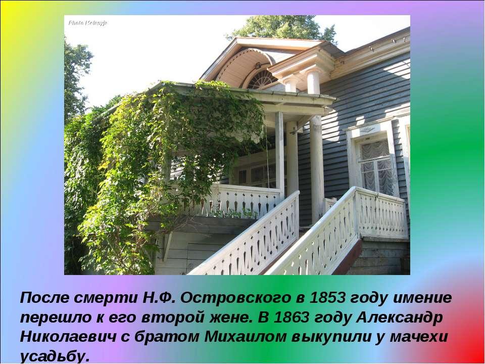 После смерти Н.Ф. Островского в 1853 году имение перешло к его второй жене. В...
