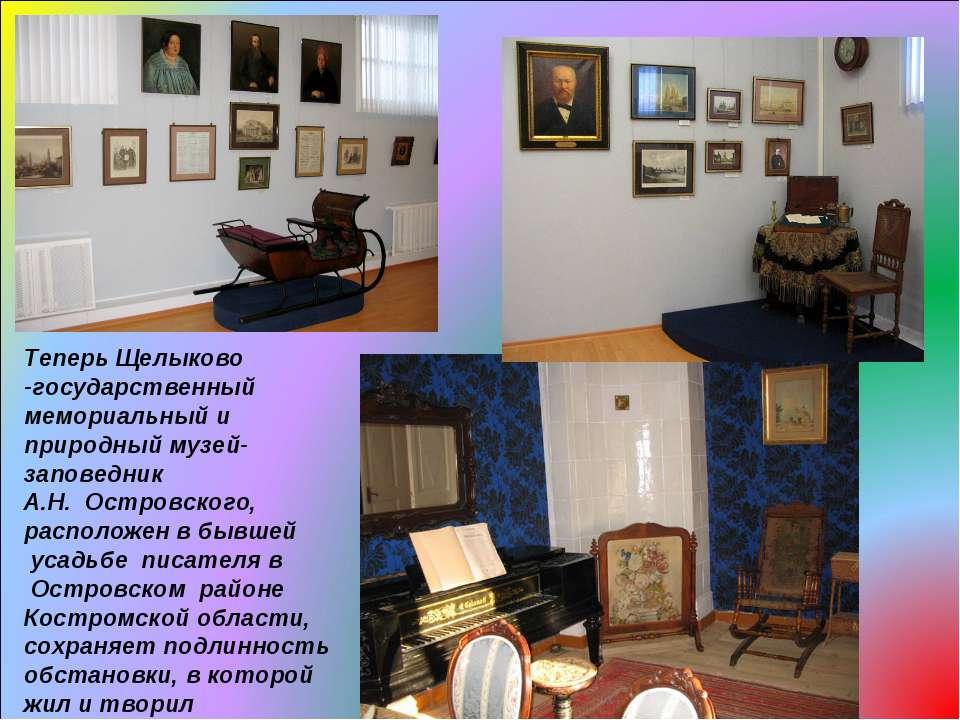 Теперь Щелыково -государственный мемориальный и природный музей-заповедник А....