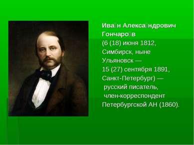 Ива н Алекса ндрович Гончаро в (6 (18) июня 1812, Симбирск, ныне Ульяновск— ...
