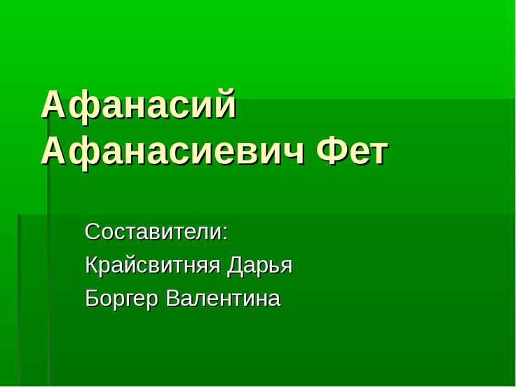 Афанасий Афанасиевич Фет Составители: Крайсвитняя Дарья Боргер Валентина