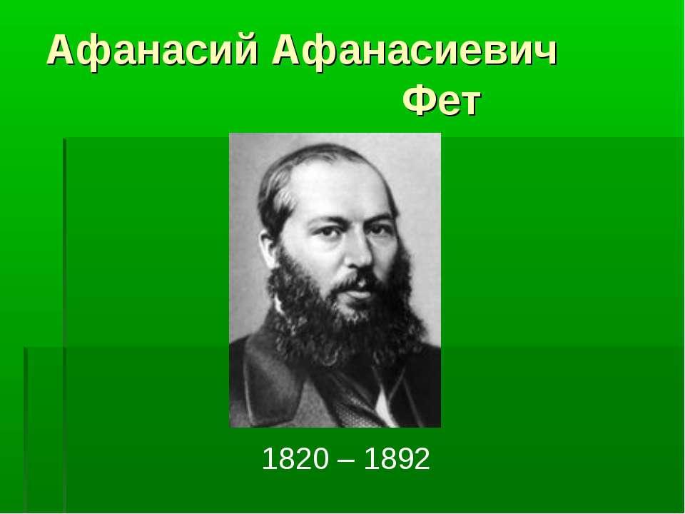Афанасий Афанасиевич Фет 1820 – 1892