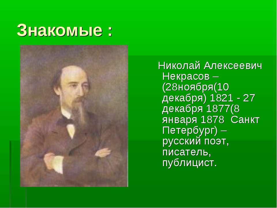Знакомые : Николай Алексеевич Некрасов – (28ноября(10 декабря) 1821 - 27 дека...
