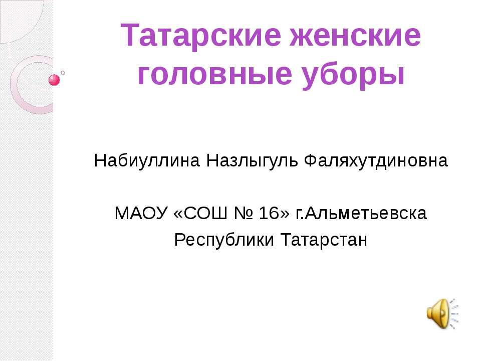 Татарские женские головные уборы Набиуллина Назлыгуль Фаляхутдиновна МАОУ «СО...