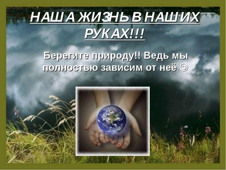 НАША ЖИЗНЬ В НАШИХ РУКАХ!!! Берегите природу!! Ведь мы полностью зависим от неё