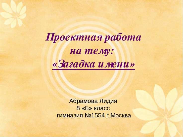 Проектная работа на тему: «Загадка имени» Абрамова Лидия 8 «Б» класс гимназия...