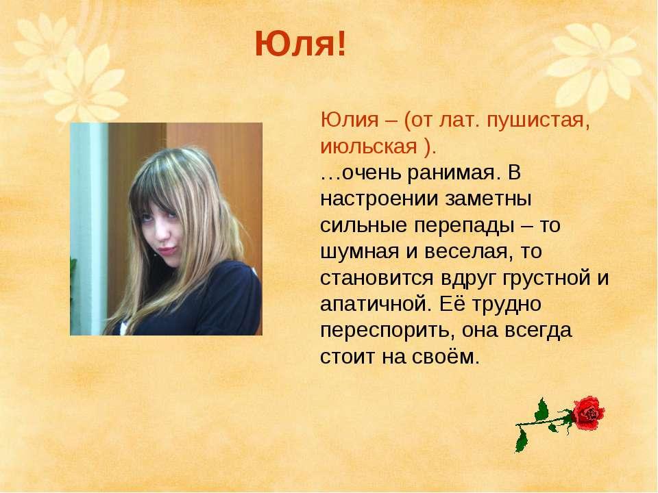 Юлия – (от лат. пушистая, июльская ). …очень ранимая. В настроении заметны си...