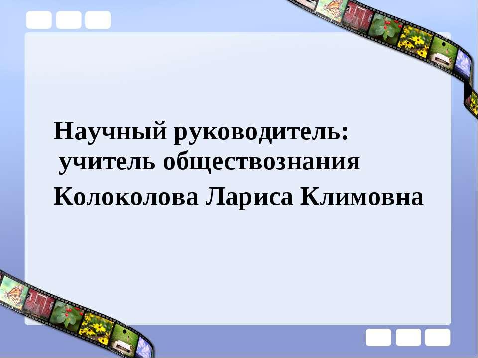 Научный руководитель: учитель обществознания Колоколова Лариса Климовна