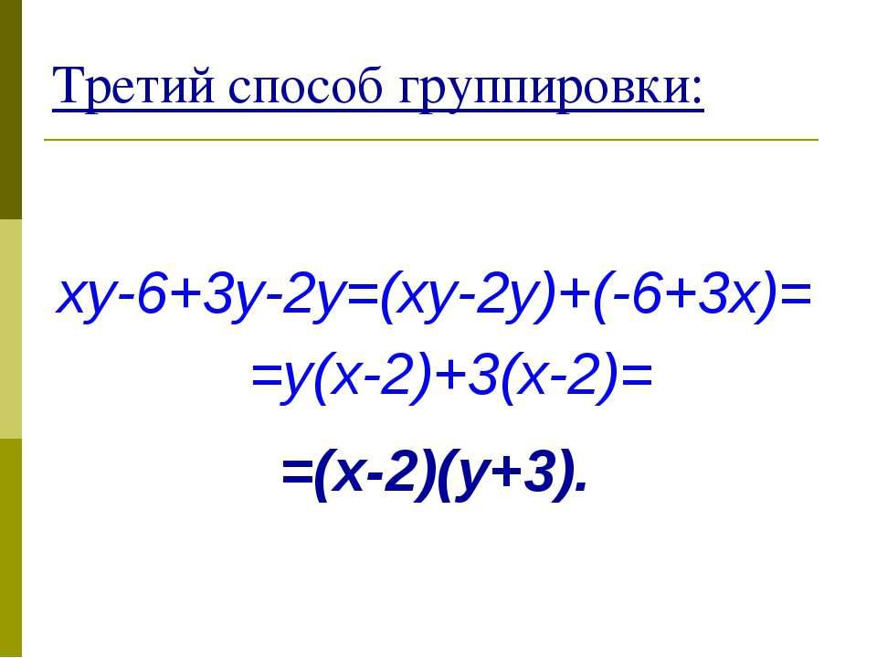 Третий способ группировки: xy-6+3y-2y=(xy-2y)+(-6+3x)= =y(x-2)+3(x-2)= =(x-2)...