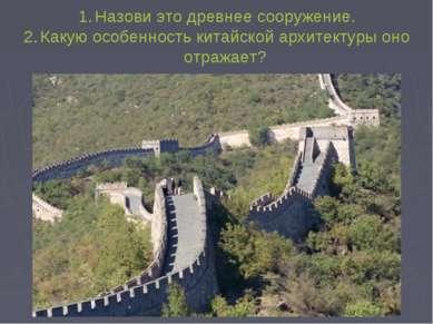 Назови это древнее сооружение. Какую особенность китайской архитектуры оно от...