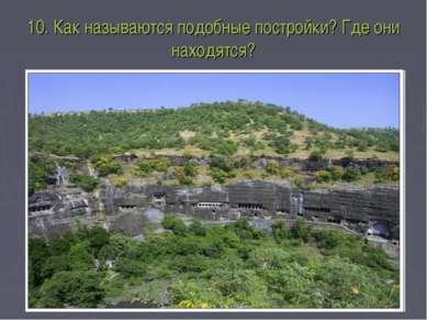 10. Как называются подобные постройки? Где они находятся?