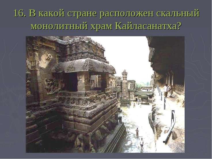 16. В какой стране расположен скальный монолитный храм Кайласанатха?