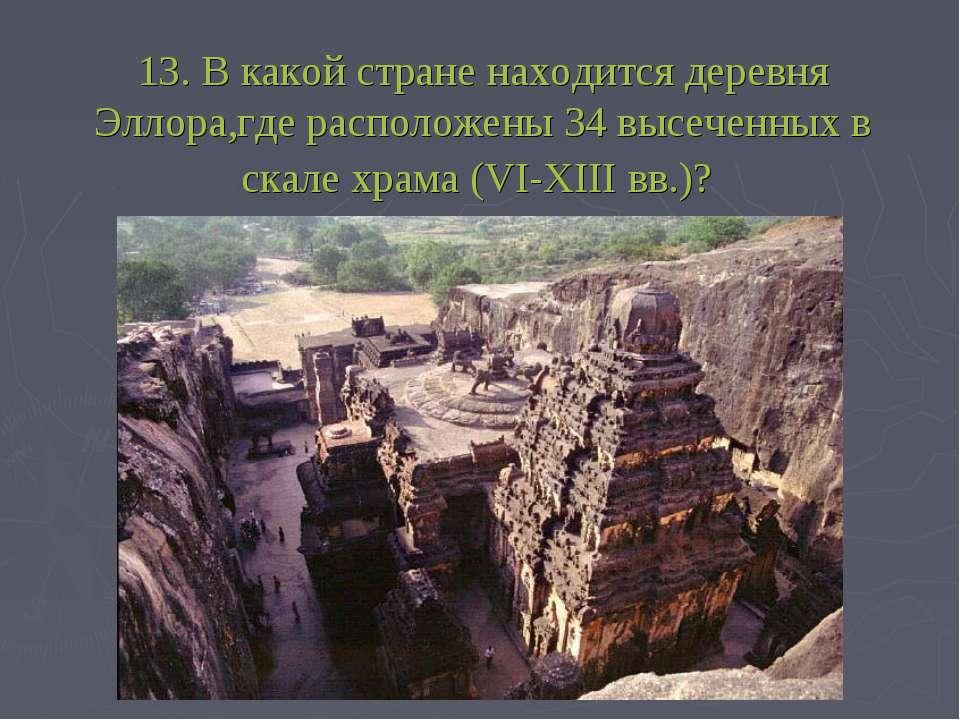13. В какой стране находится деревня Эллора,где расположены 34 высеченных в с...