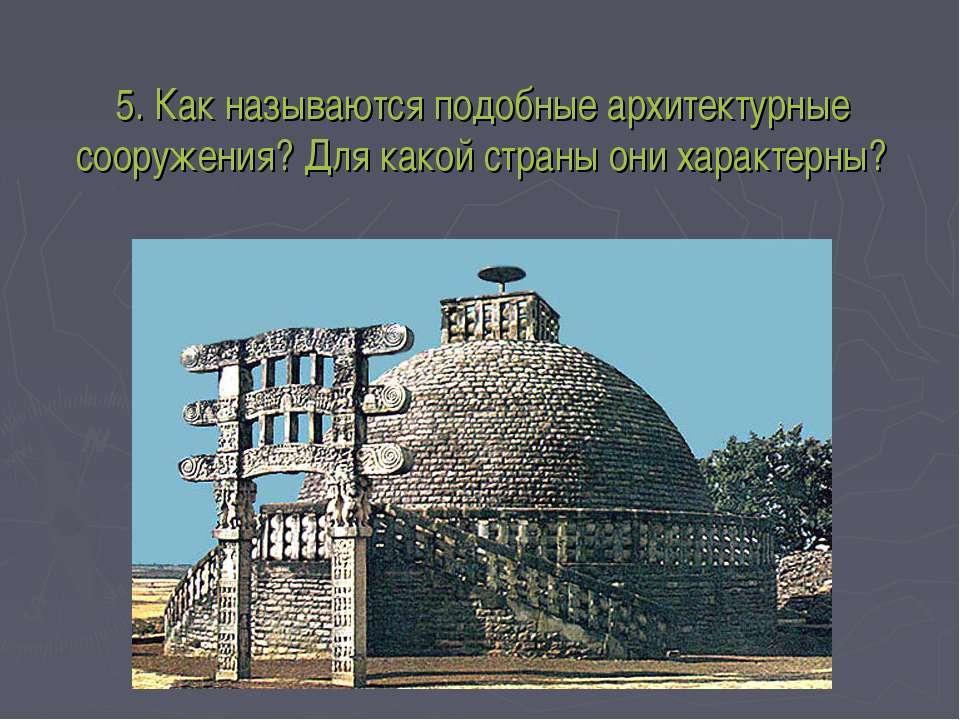5. Как называются подобные архитектурные сооружения? Для какой страны они хар...