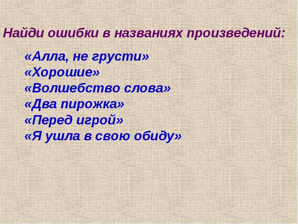 Найди ошибки в названиях произведений: «Алла, не грусти» «Хорошие» «Волшебств...