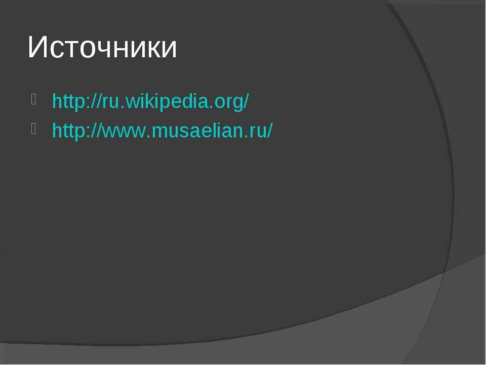 Источники http://ru.wikipedia.org/ http://www.musaelian.ru/