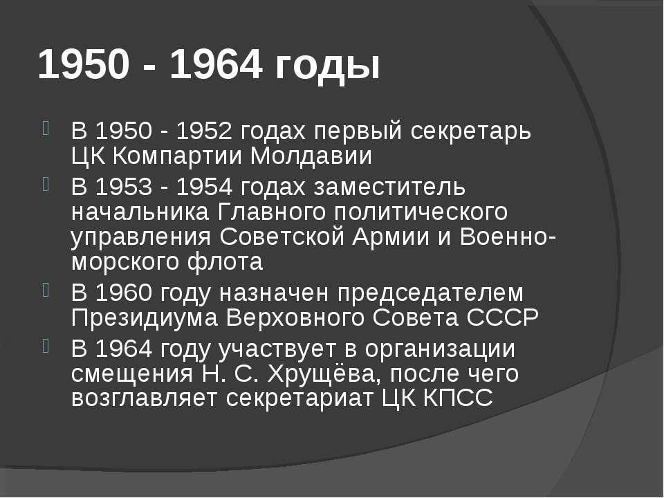 1950 - 1964 годы В 1950 - 1952 годах первый секретарь ЦК Компартии Молдавии В...