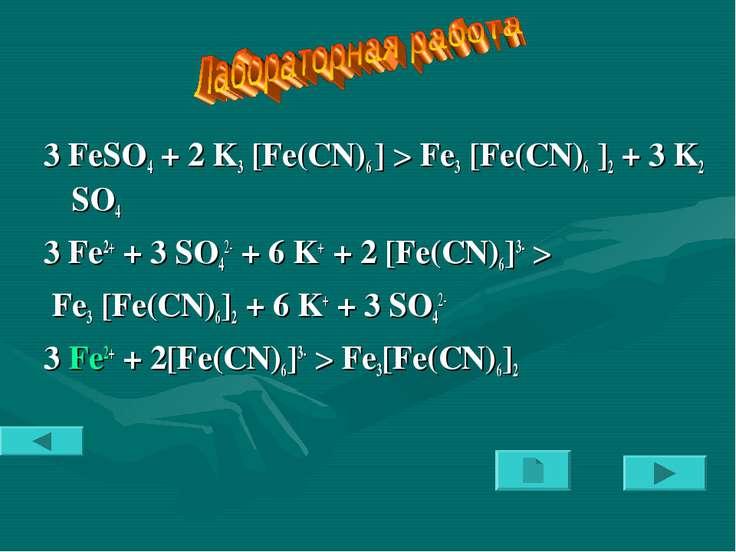 3 FeSO4 + 2 K3 [Fe(CN)6 ] > Fe3 [Fe(CN)6 ]2 + 3 K2 SO4 3 Fe2+ + 3 SO42- + 6 K...