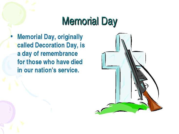 Memorial Day Memorial Day, originally called Decoration Day, is a day of reme...