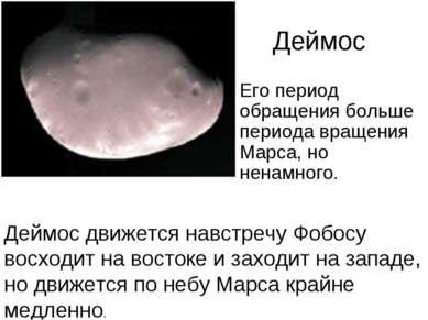 Деймос Его период обращения больше периода вращения Марса, но ненамного. Дейм...