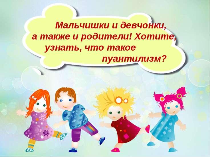 Мальчишки и девчонки, а также и родители! Хотите, узнать, что такое пуантилизм?