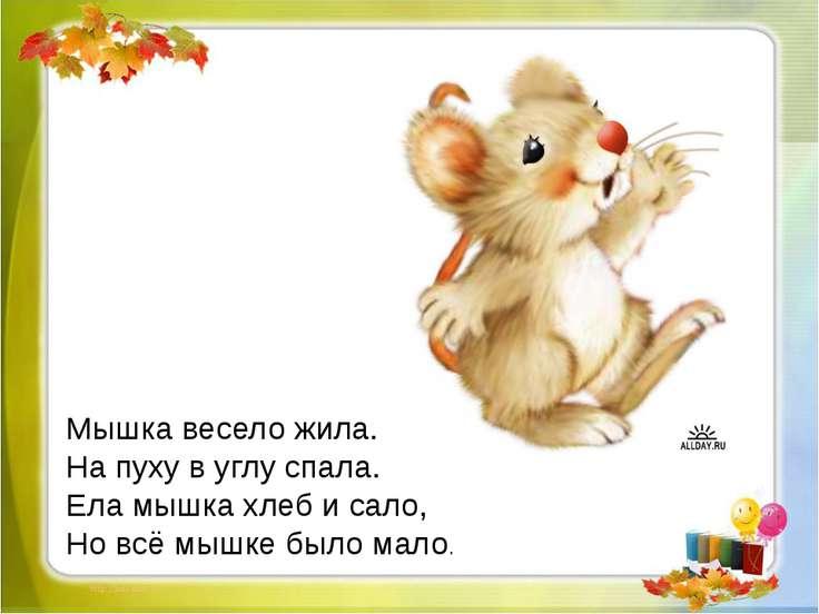 Мышка весело жила. На пуху в углу спала. Ела мышка хлеб и сало, Но всё мышке ...