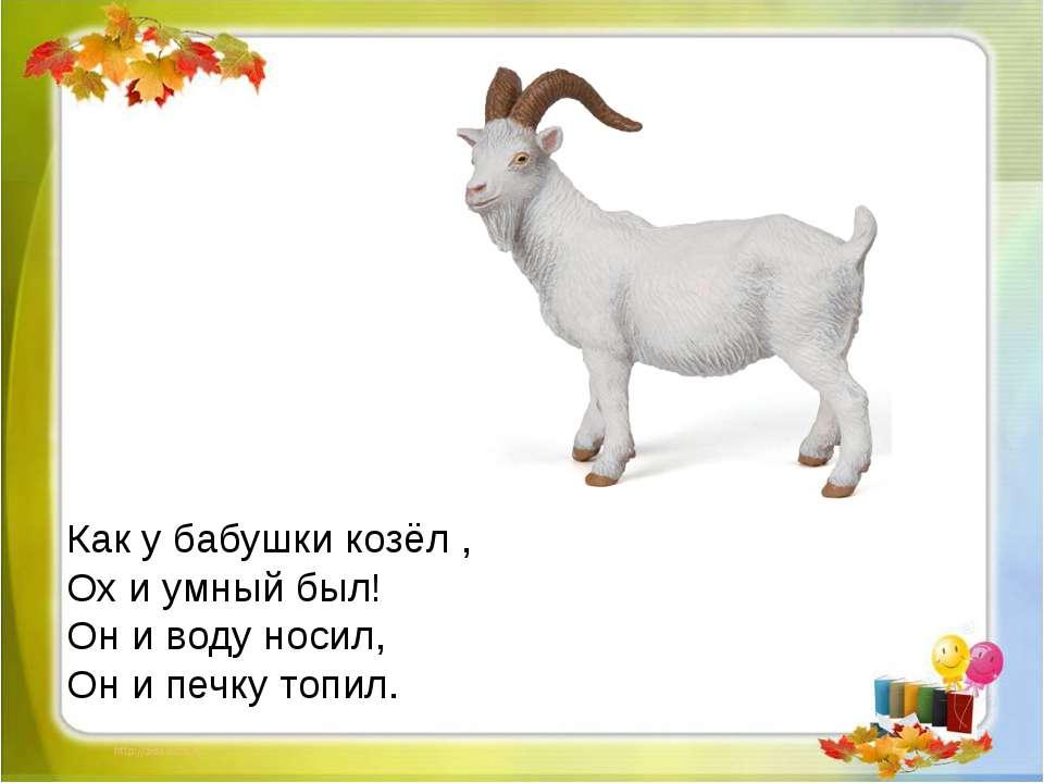 Как у бабушки козёл , Ох и умный был! Он и воду носил, Он и печку топил.