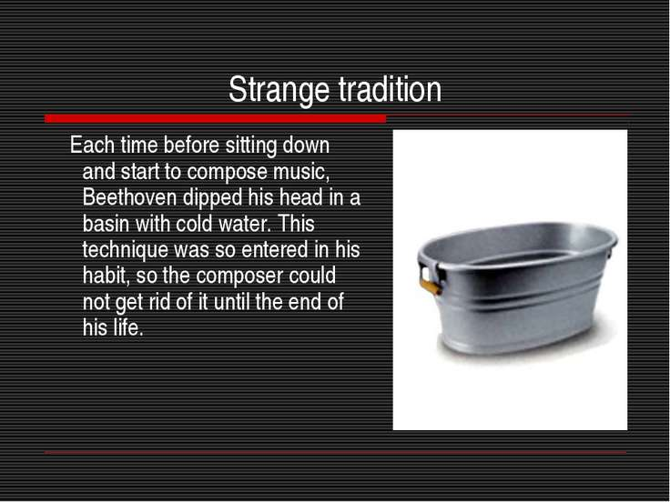 Strange tradition Each time before sitting down and start to compose music, B...