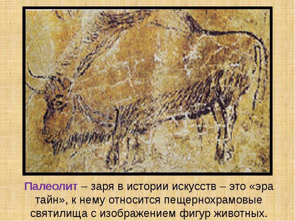 Палеолит – заря в истории искусств – это «эра тайн», к нему относится пещерно...