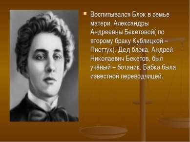 Воспитывался Блок в семье матери, Александры Андреевны Бекетовой( по второму ...