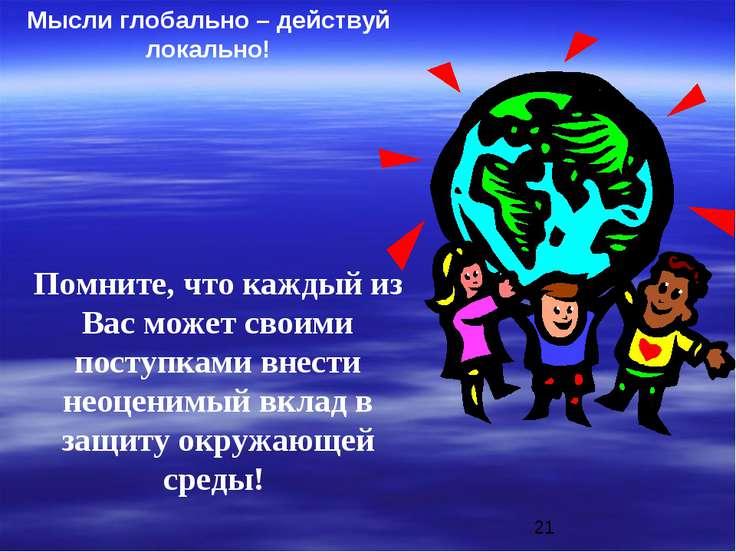 Мысли глобально – действуй локально! Помните, что каждый из Вас может своими ...