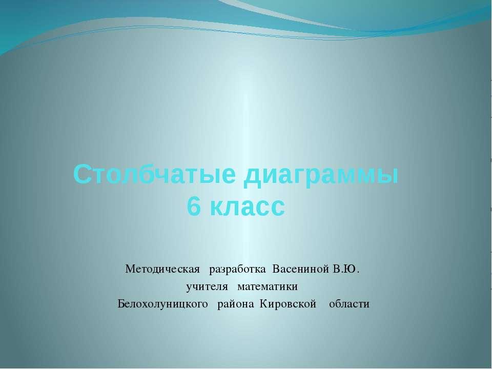 Столбчатые диаграммы 6 класс Методическая разработка Васениной В.Ю. учителя м...