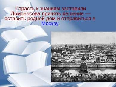 Страсть к знаниям заставили Ломоносова принять решение— оставить родной дом ...