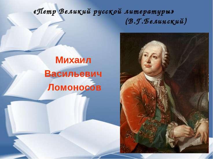 Михаил Васильевич Ломоносов «Петр Великий русской литературы» (В.Г.Белинский)